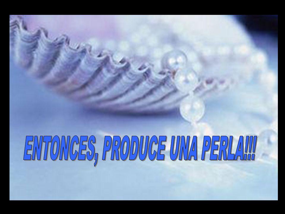 ENTONCES, PRODUCE UNA PERLA!!!