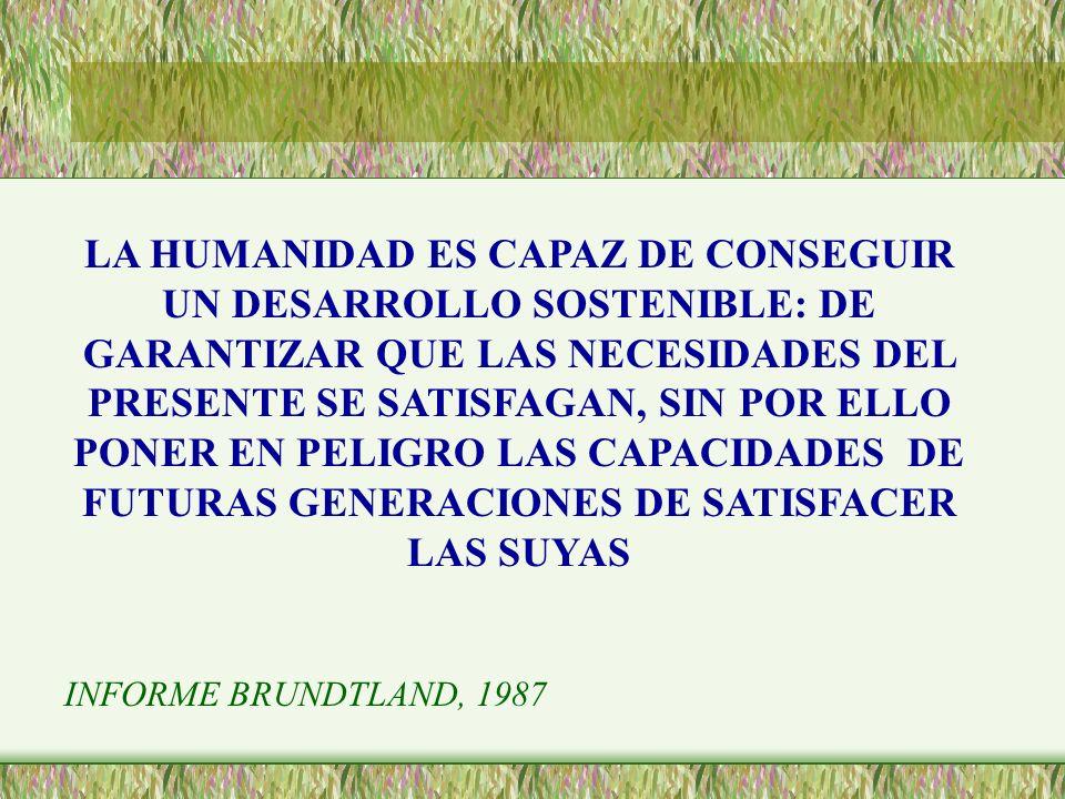 LA HUMANIDAD ES CAPAZ DE CONSEGUIR UN DESARROLLO SOSTENIBLE: DE GARANTIZAR QUE LAS NECESIDADES DEL PRESENTE SE SATISFAGAN, SIN POR ELLO PONER EN PELIGRO LAS CAPACIDADES DE FUTURAS GENERACIONES DE SATISFACER LAS SUYAS