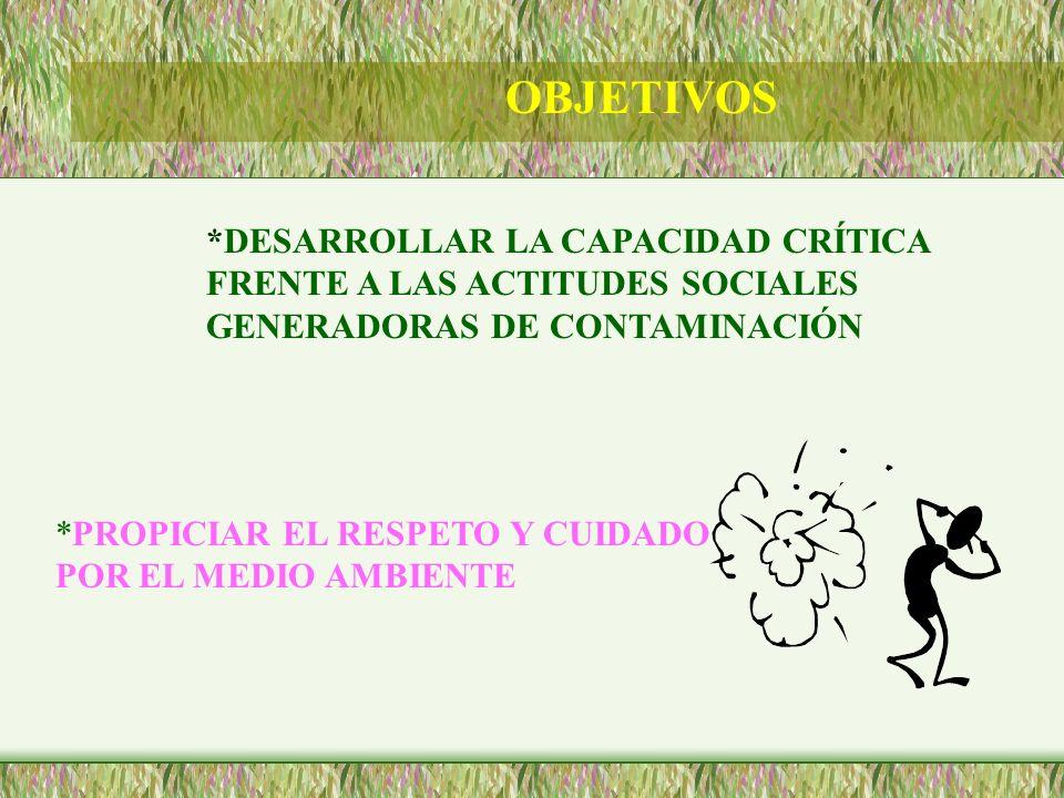 OBJETIVOS *DESARROLLAR LA CAPACIDAD CRÍTICA FRENTE A LAS ACTITUDES SOCIALES GENERADORAS DE CONTAMINACIÓN.