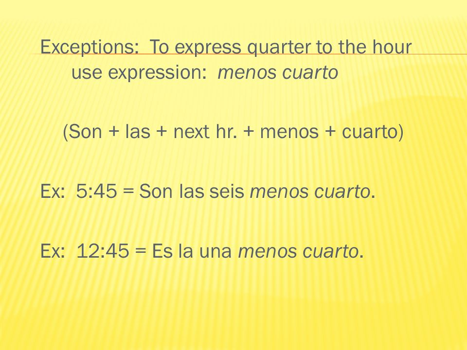 Exceptions: To express quarter to the hour use expression: menos cuarto (Son + las + next hr.