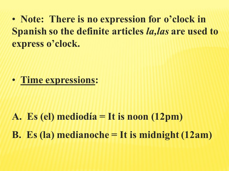 Note: There is no expression for o'clock in Spanish so the definite articles la,las are used to express o'clock.