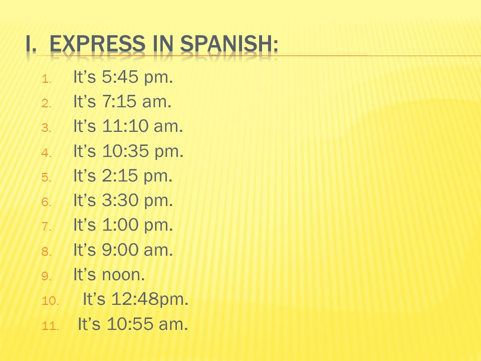 I. Express in Spanish: It's 5:45 pm. It's 7:15 am. It's 11:10 am.