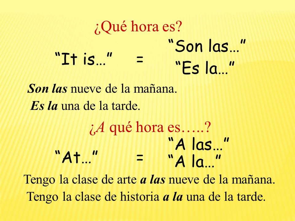 Son las… It is… = Es la… A las… At… = A la… ¿Qué hora es