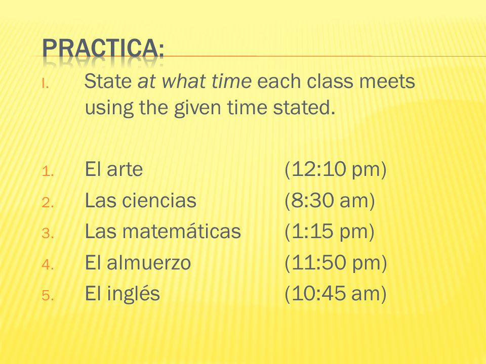 Practica: State at what time each class meets using the given time stated. El arte (12:10 pm) Las ciencias (8:30 am)