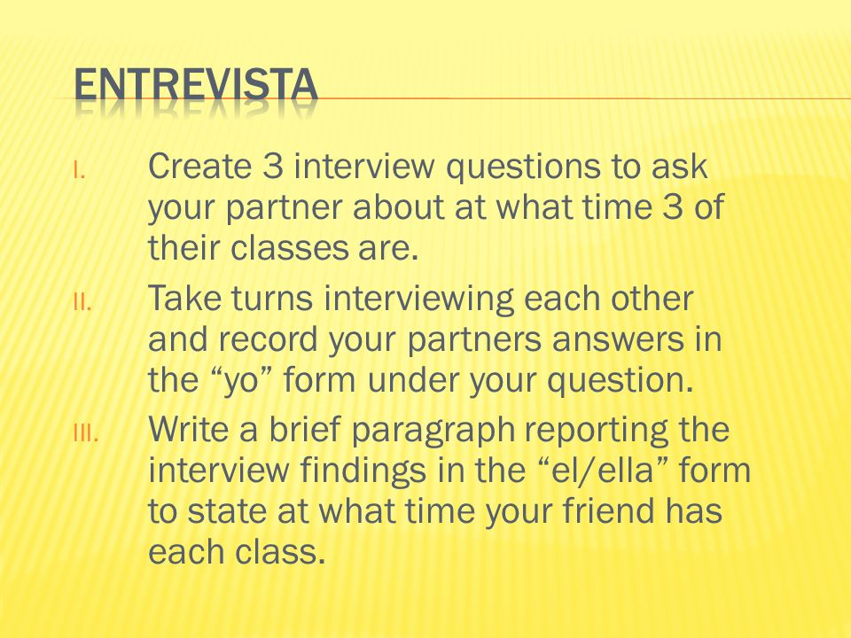 Entrevista Create 3 interview questions to ask your partner about at what time 3 of their classes are.