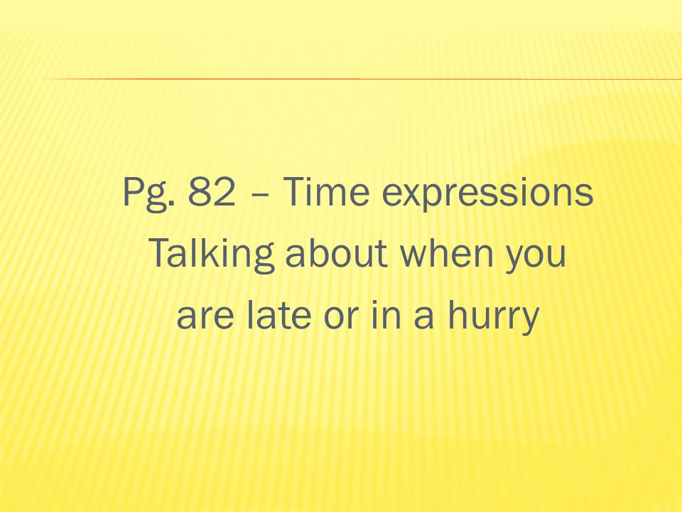Pg. 82 – Time expressions Talking about when you are late or in a hurry