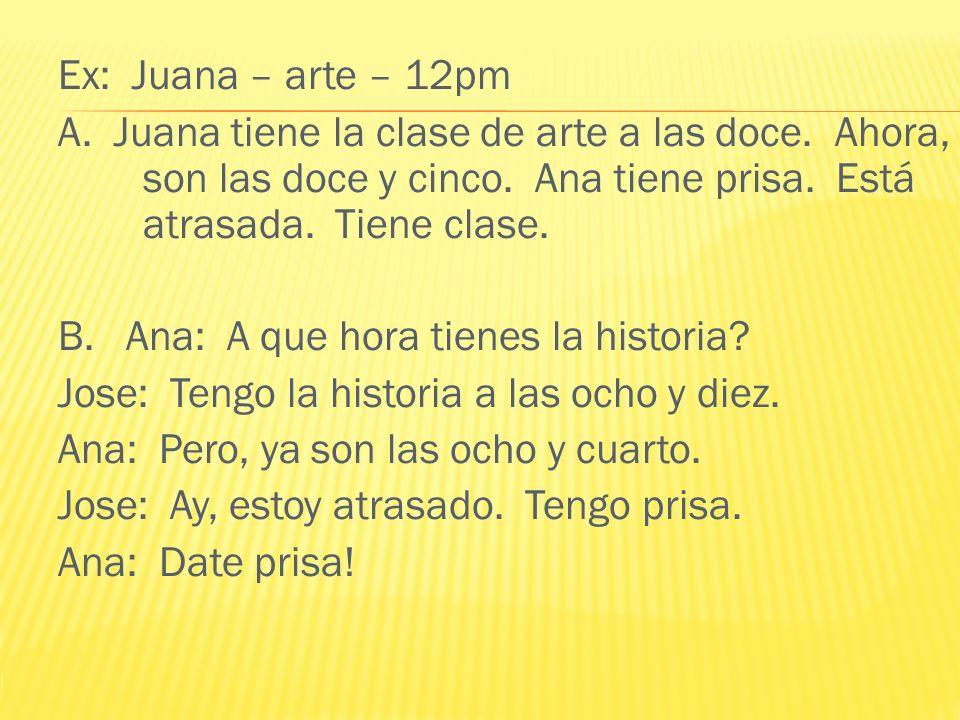 Ex: Juana – arte – 12pm A. Juana tiene la clase de arte a las doce