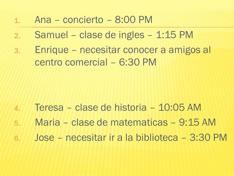 Ana – concierto – 8:00 PM Samuel – clase de ingles – 1:15 PM. Enrique – necesitar conocer a amigos al centro comercial – 6:30 PM.