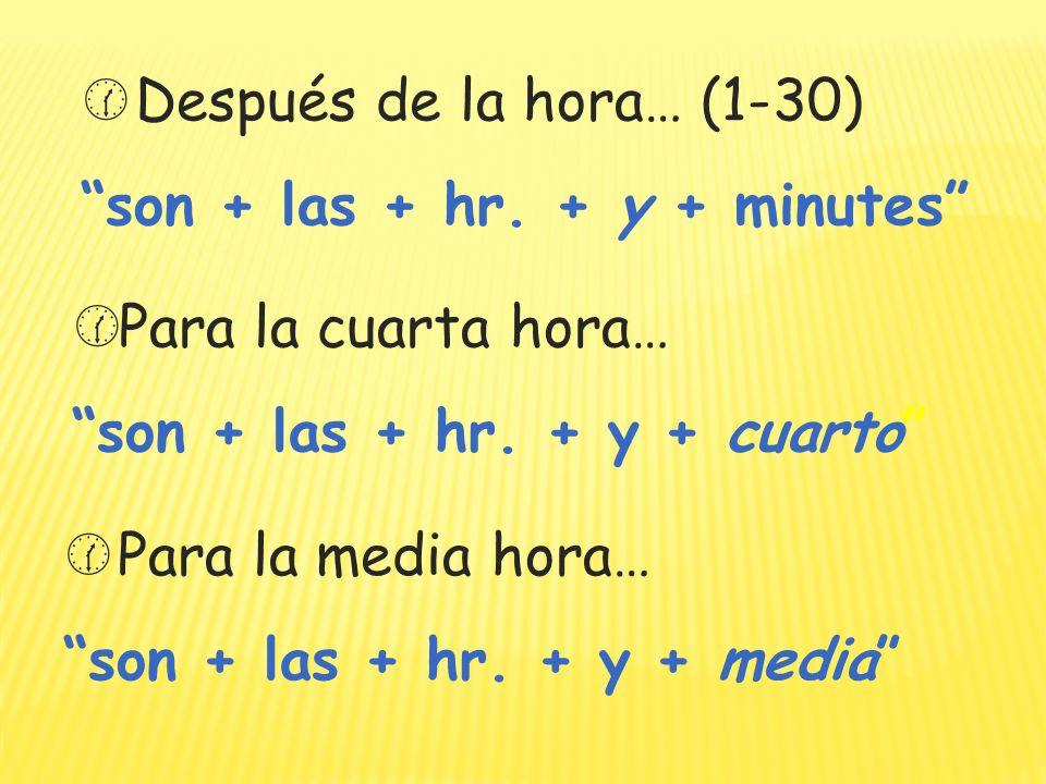 Después de la hora… (1-30) son + las + hr. + y + minutes Para la cuarta hora… son + las + hr. + y + cuarto