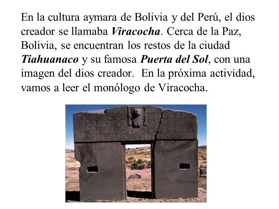 En la cultura aymara de Bolivia y del Perú, el dios creador se llamaba Viracocha.