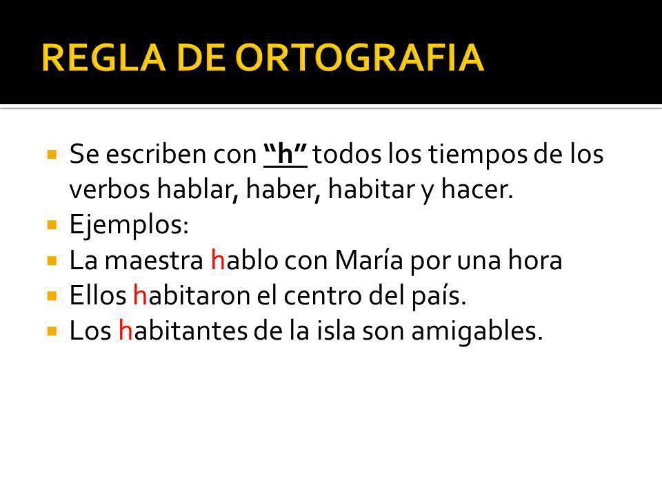 REGLA DE ORTOGRAFIA Se escriben con h todos los tiempos de los verbos hablar, haber, habitar y hacer.