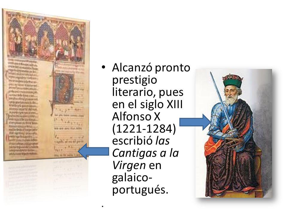 Alcanzó pronto prestigio literario, pues en el siglo XIII Alfonso X (1221-1284) escribió las Cantigas a la Virgen en galaico-portugués.