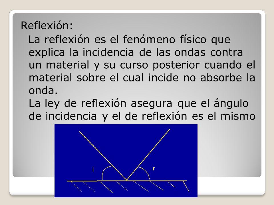 Reflexión: La reflexión es el fenómeno físico que explica la incidencia de las ondas contra un material y su curso posterior cuando el material sobre el cual incide no absorbe la onda.