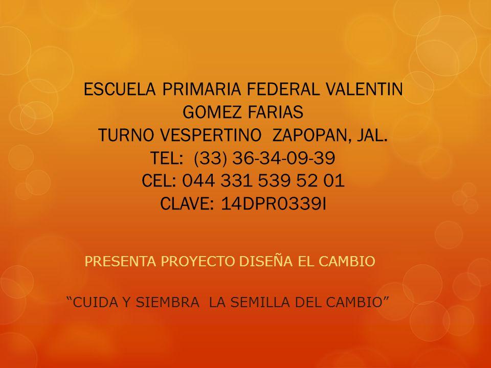 ESCUELA PRIMARIA FEDERAL VALENTIN GOMEZ FARIAS TURNO VESPERTINO ZAPOPAN, JAL. TEL: (33) 36-34-09-39 CEL: 044 331 539 52 01 CLAVE: 14DPR0339I