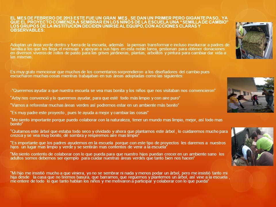 EL MES DE FEBRERO DE 2013 ESTE FUE UN GRAN MES , SE DAN UN PRIMER PERO GIGANTE PASO, YA QUE EL PROYECTO COMIENZA A SEMBRAR EN LOS NIÑOS DE LA ESCUELA UNA SEMILLA DE CAMBIO LOS GRUPOS DE LA INSTITUCIÓN DECIDEN UNIRSE AL EQUIPO, CON ACCIONES CLARAS Y OBSERVABLES: