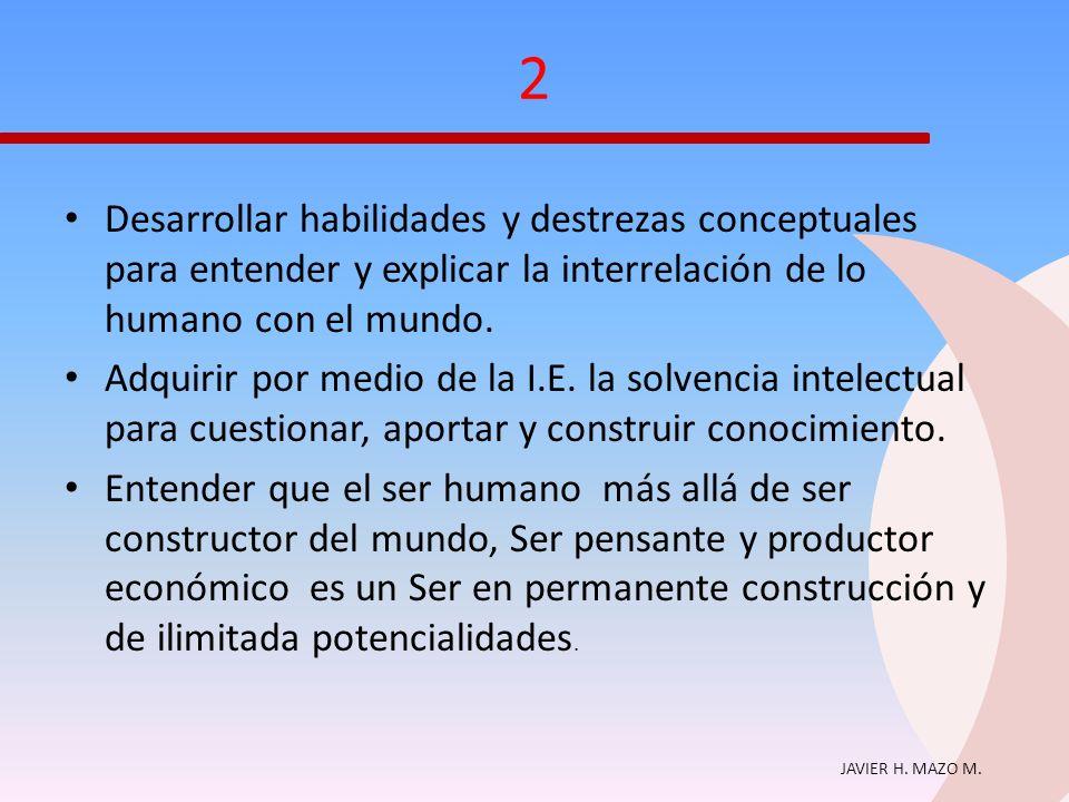 2 Desarrollar habilidades y destrezas conceptuales para entender y explicar la interrelación de lo humano con el mundo.