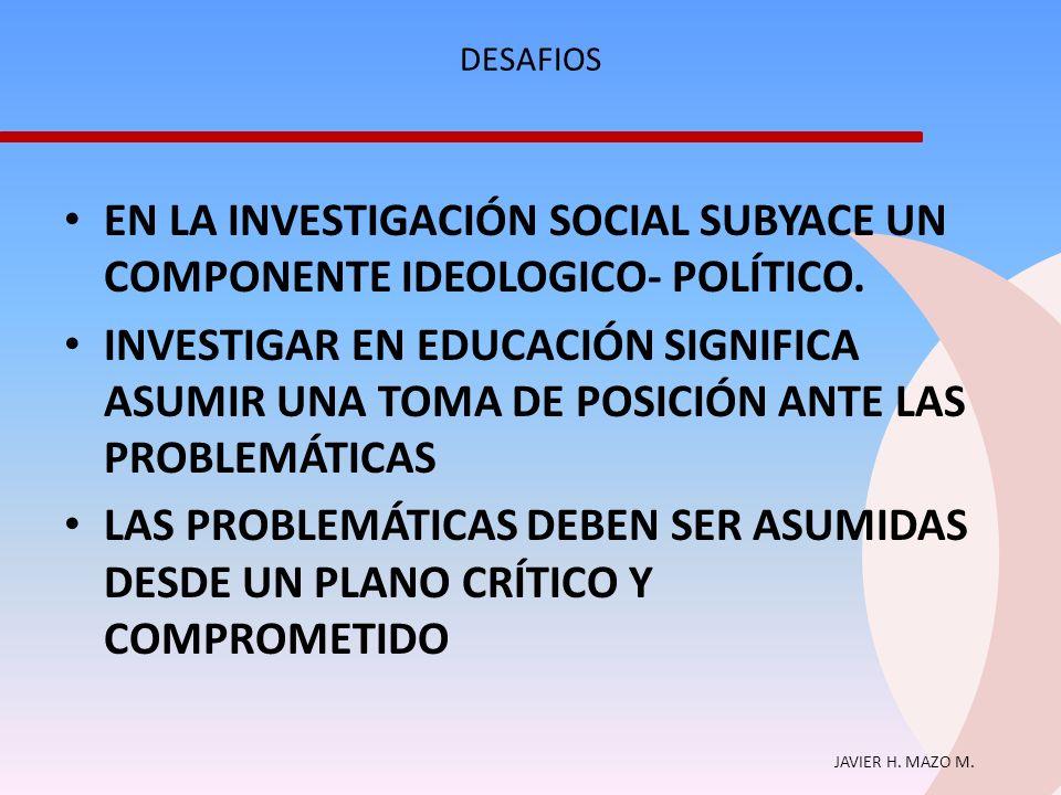 EN LA INVESTIGACIÓN SOCIAL SUBYACE UN COMPONENTE IDEOLOGICO- POLÍTICO.