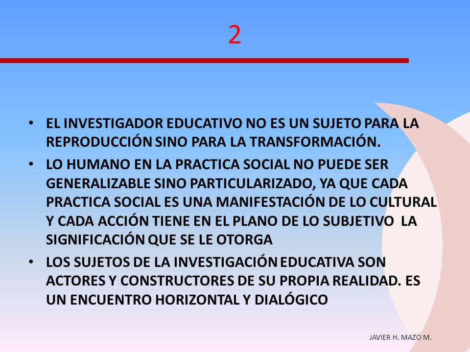 2 EL INVESTIGADOR EDUCATIVO NO ES UN SUJETO PARA LA REPRODUCCIÓN SINO PARA LA TRANSFORMACIÓN.