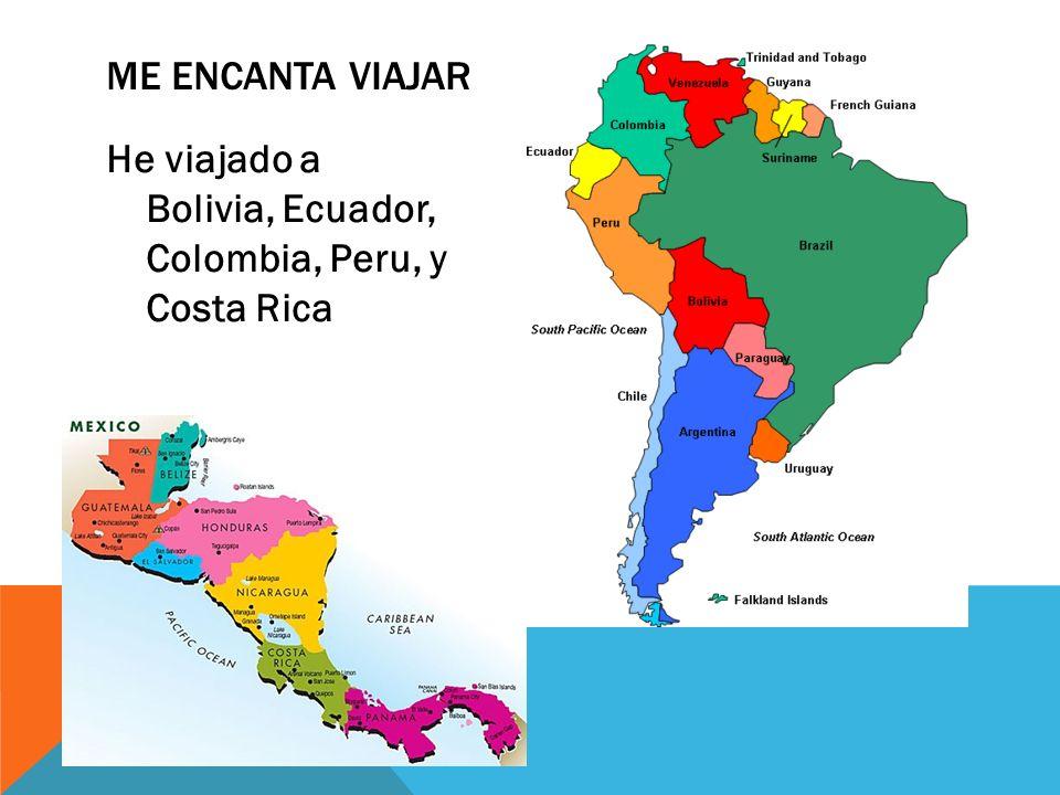 Me encanta viajar He viajado a Bolivia, Ecuador, Colombia, Peru, y Costa Rica
