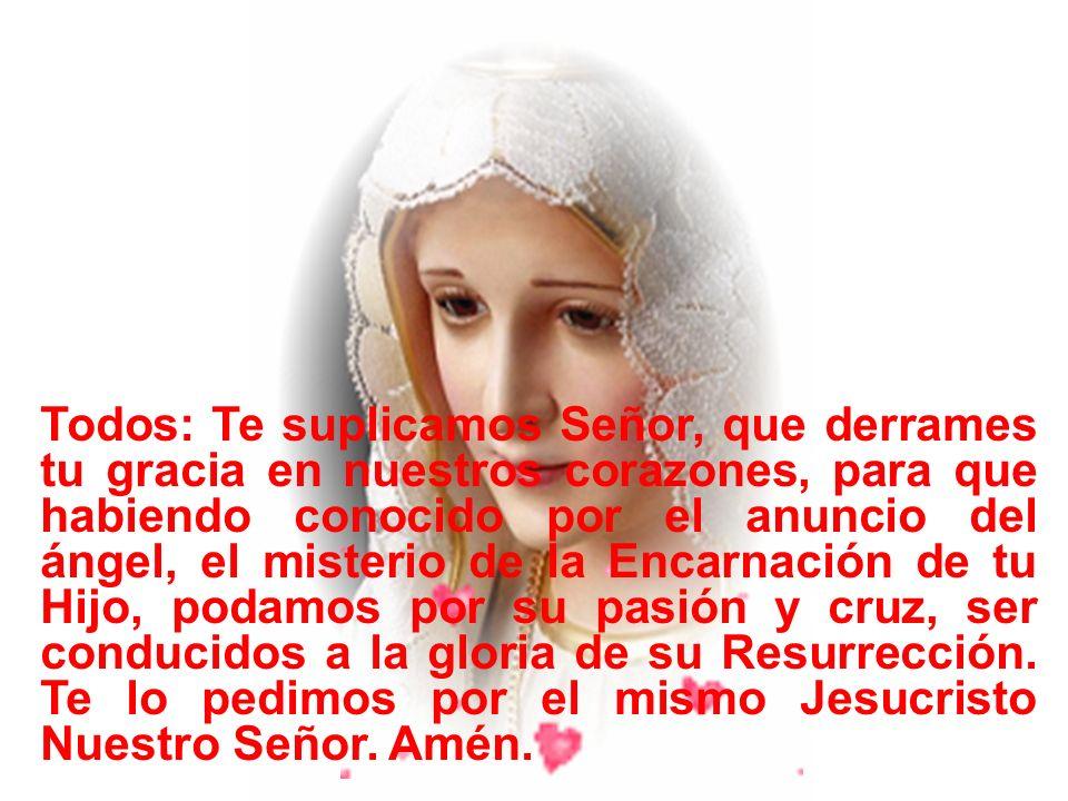 Todos: Te suplicamos Señor, que derrames tu gracia en nuestros corazones, para que habiendo conocido por el anuncio del ángel, el misterio de la Encarnación de tu Hijo, podamos por su pasión y cruz, ser conducidos a la gloria de su Resurrección.