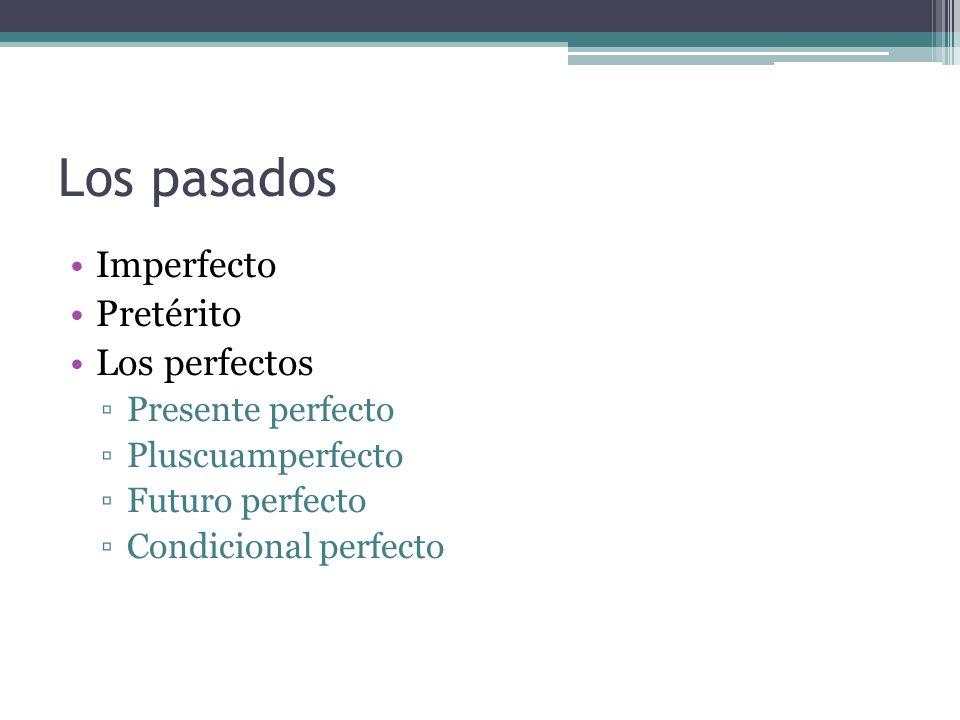 Los pasados Imperfecto Pretérito Los perfectos Presente perfecto