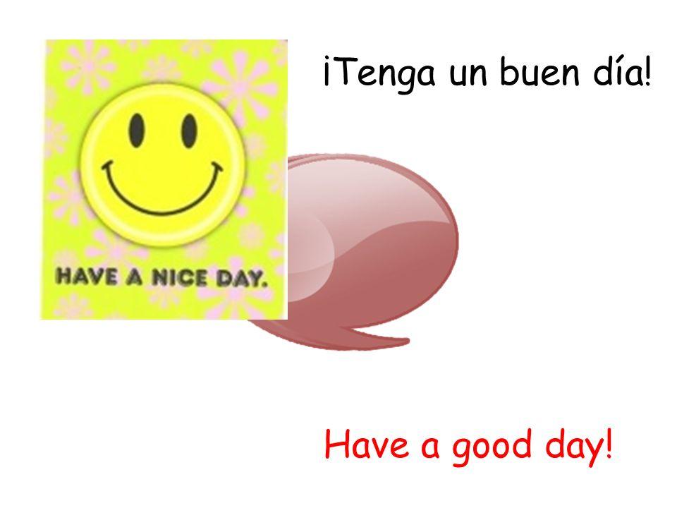 ¡Tenga un buen día! Have a good day!