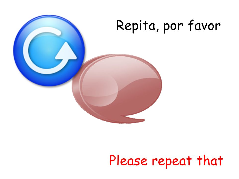 Repita, por favor Please repeat that
