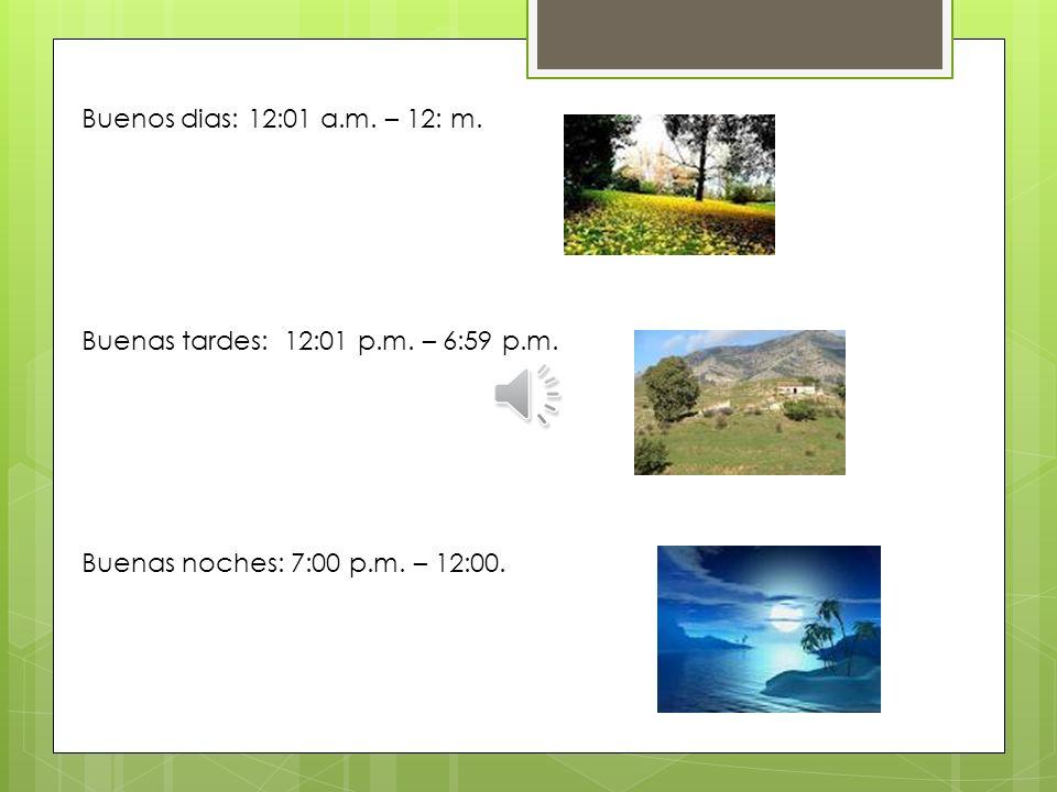 Buenos dias: 12:01 a.m. – 12: m. Buenas tardes: 12:01 p.m.