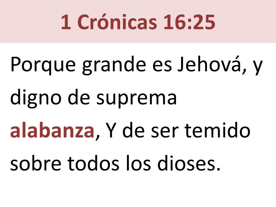 Porque grande es Jehová, y digno de suprema alabanza, Y de ser temido