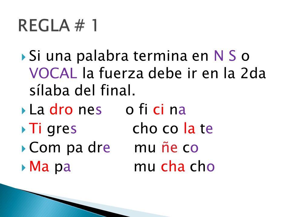 REGLA # 1 Si una palabra termina en N S o VOCAL la fuerza debe ir en la 2da sílaba del final. La dro nes o fi ci na.