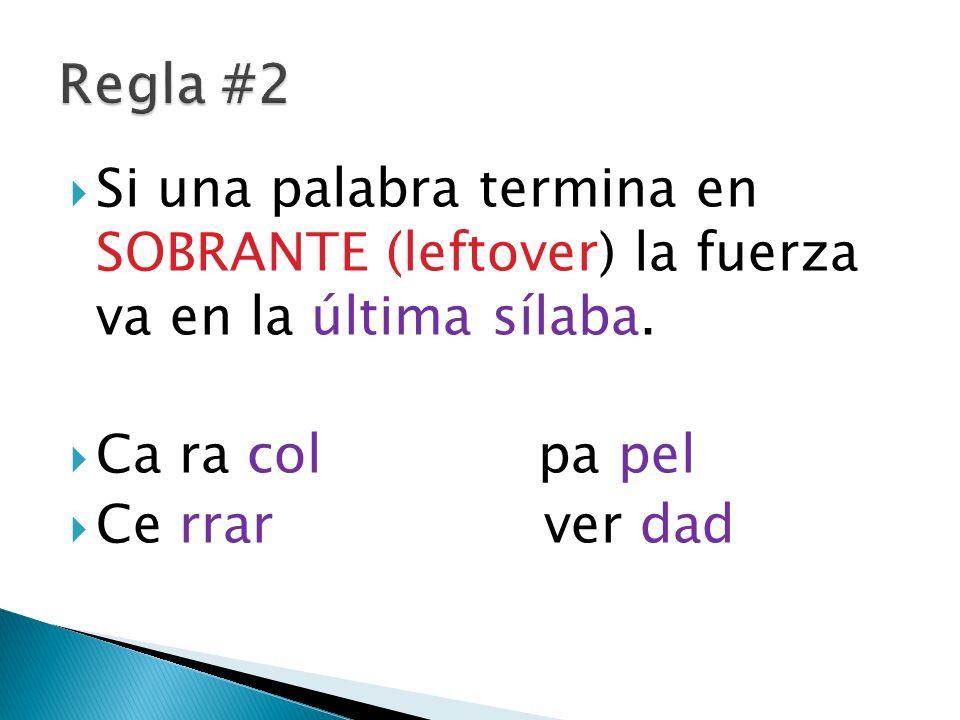 Regla #2 Si una palabra termina en SOBRANTE (leftover) la fuerza va en la última sílaba. Ca ra col pa pel.