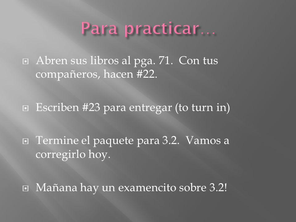 Para practicar… Abren sus libros al pga. 71. Con tus compañeros, hacen #22. Escriben #23 para entregar (to turn in)