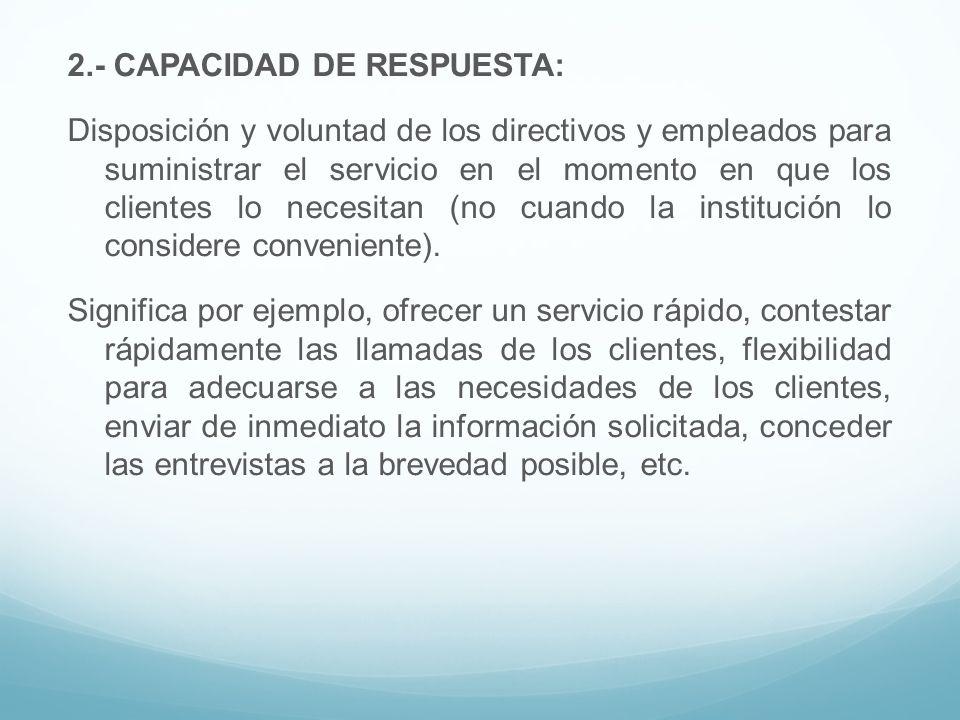 2.- CAPACIDAD DE RESPUESTA: Disposición y voluntad de los directivos y empleados para suministrar el servicio en el momento en que los clientes lo necesitan (no cuando la institución lo considere conveniente).
