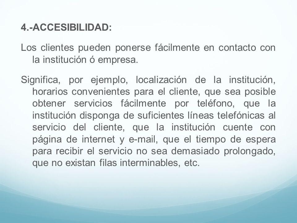 4.-ACCESIBILIDAD: Los clientes pueden ponerse fácilmente en contacto con la institución ó empresa.