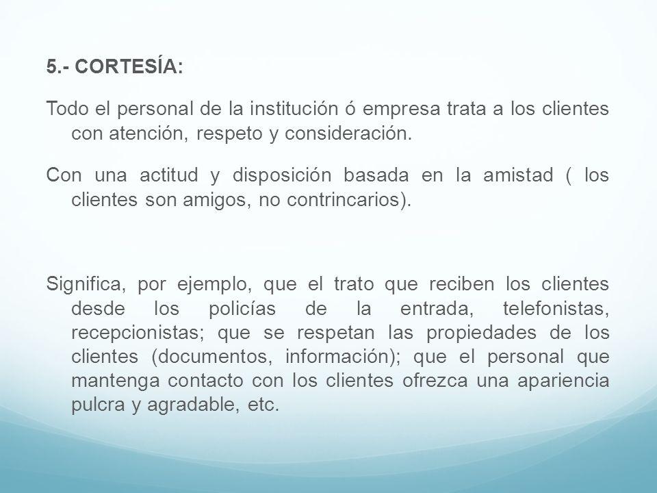 5.- CORTESÍA: Todo el personal de la institución ó empresa trata a los clientes con atención, respeto y consideración.