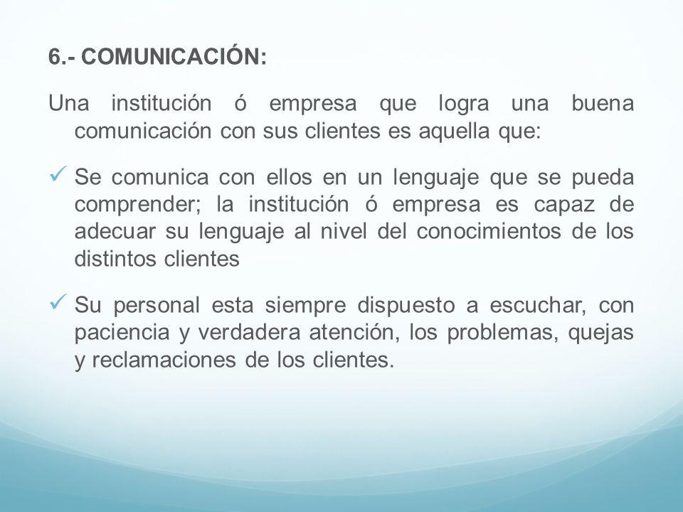 6.- COMUNICACIÓN: Una institución ó empresa que logra una buena comunicación con sus clientes es aquella que: