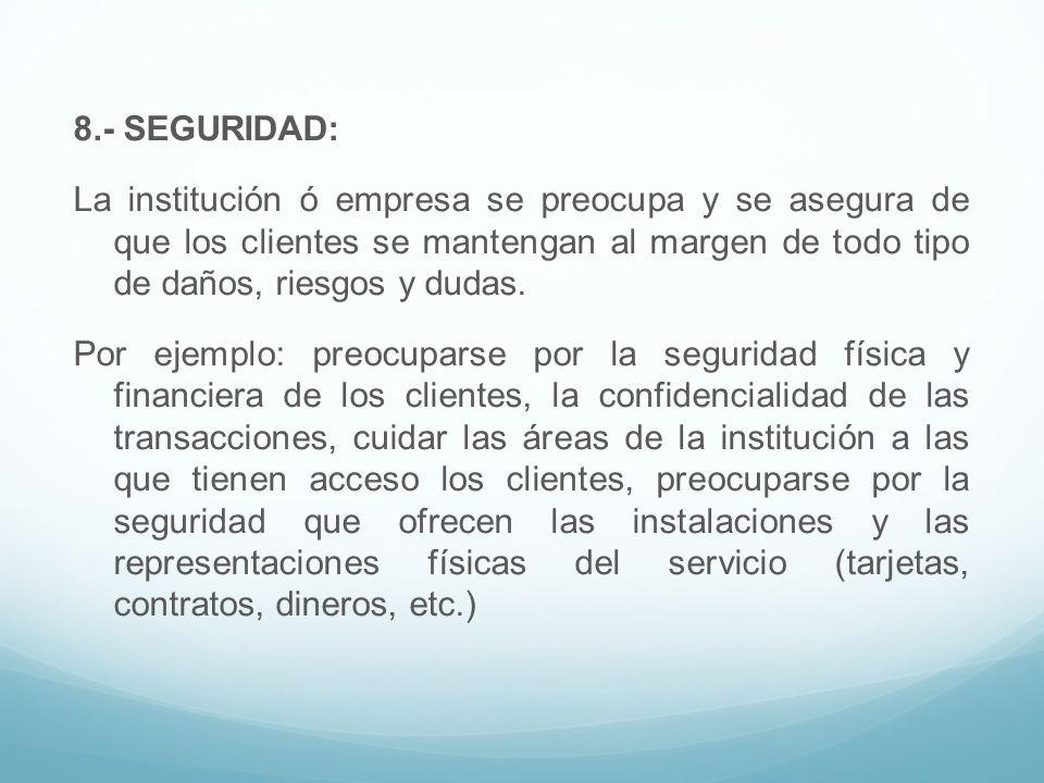 8.- SEGURIDAD: La institución ó empresa se preocupa y se asegura de que los clientes se mantengan al margen de todo tipo de daños, riesgos y dudas.