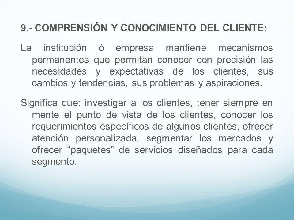 9.- COMPRENSIÓN Y CONOCIMIENTO DEL CLIENTE: La institución ó empresa mantiene mecanismos permanentes que permitan conocer con precisión las necesidades y expectativas de los clientes, sus cambios y tendencias, sus problemas y aspiraciones.