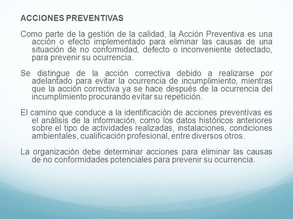 ACCIONES PREVENTIVAS Como parte de la gestión de la calidad, la Acción Preventiva es una acción o efecto implementado para eliminar las causas de una situación de no conformidad, defecto o inconveniente detectado, para prevenir su ocurrencia.