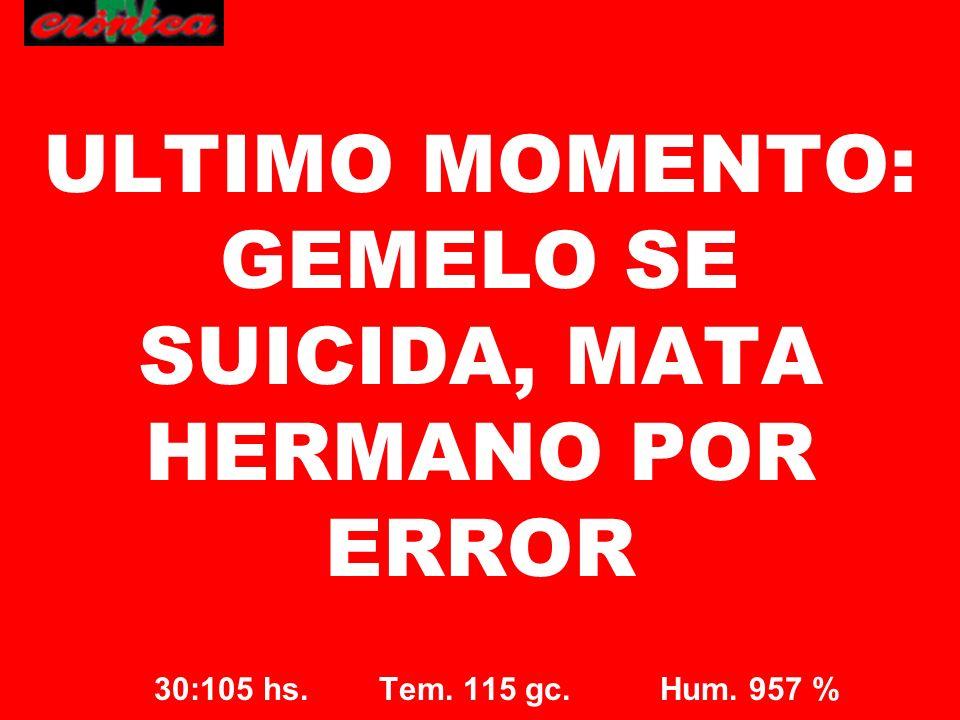 ULTIMO MOMENTO: GEMELO SE SUICIDA, MATA HERMANO POR ERROR