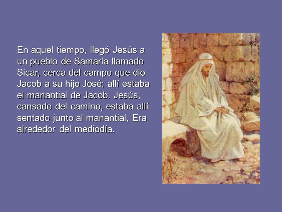 En aquel tiempo, llegó Jesús a un pueblo de Samaria llamado Sicar, cerca del campo que dio Jacob a su hijo José; allí estaba el manantial de Jacob.
