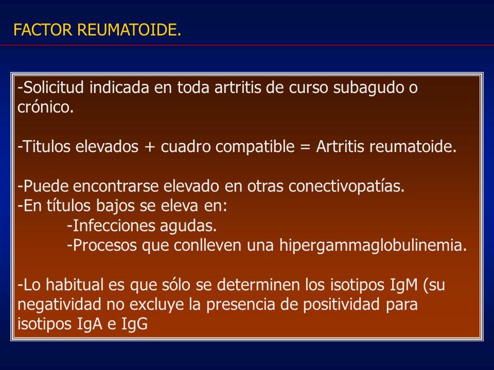 FACTOR REUMATOIDE. -Solicitud indicada en toda artritis de curso subagudo o crónico. -Titulos elevados + cuadro compatible = Artritis reumatoide.