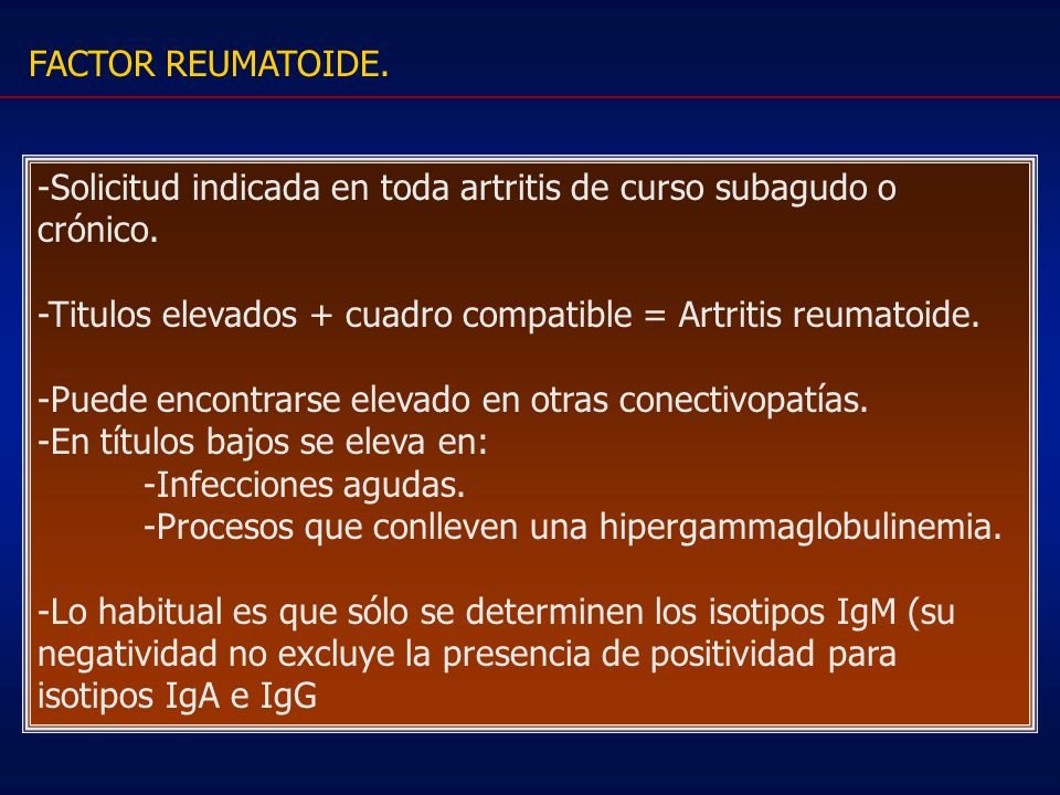 FACTOR REUMATOIDE.-Solicitud indicada en toda artritis de curso subagudo o crónico. -Titulos elevados + cuadro compatible = Artritis reumatoide.