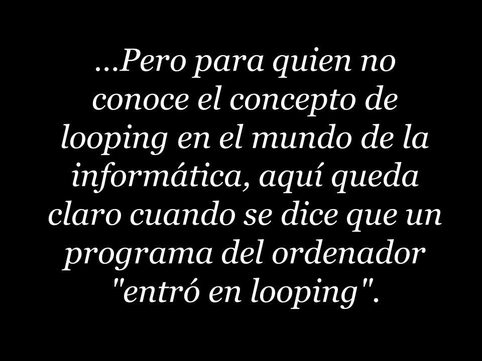 …Pero para quien no conoce el concepto de looping en el mundo de la informática, aquí queda claro cuando se dice que un programa del ordenador entró en looping .
