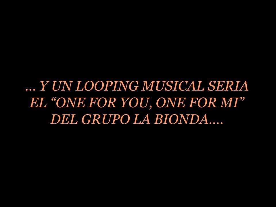 … Y UN LOOPING MUSICAL SERIA EL ONE FOR YOU, ONE FOR MI DEL GRUPO LA BIONDA….