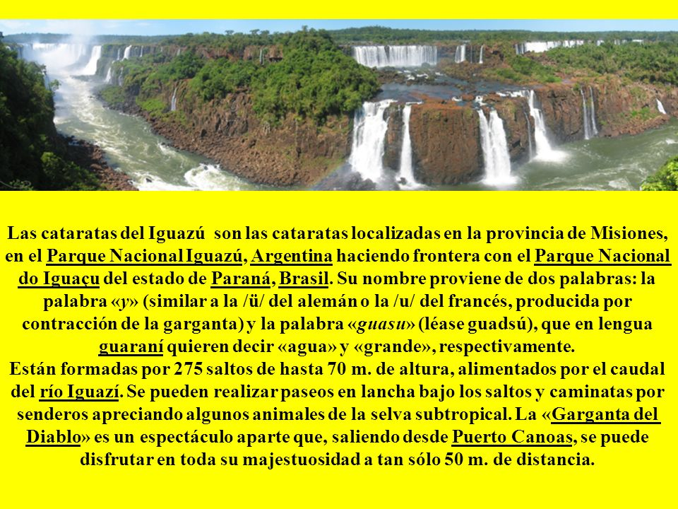 Las cataratas del Iguazú son las cataratas localizadas en la provincia de Misiones, en el Parque Nacional Iguazú, Argentina haciendo frontera con el Parque Nacional do Iguaçu del estado de Paraná, Brasil. Su nombre proviene de dos palabras: la palabra «y» (similar a la /ü/ del alemán o la /u/ del francés, producida por contracción de la garganta) y la palabra «guasu» (léase guadsú), que en lengua guaraní quieren decir «agua» y «grande», respectivamente.