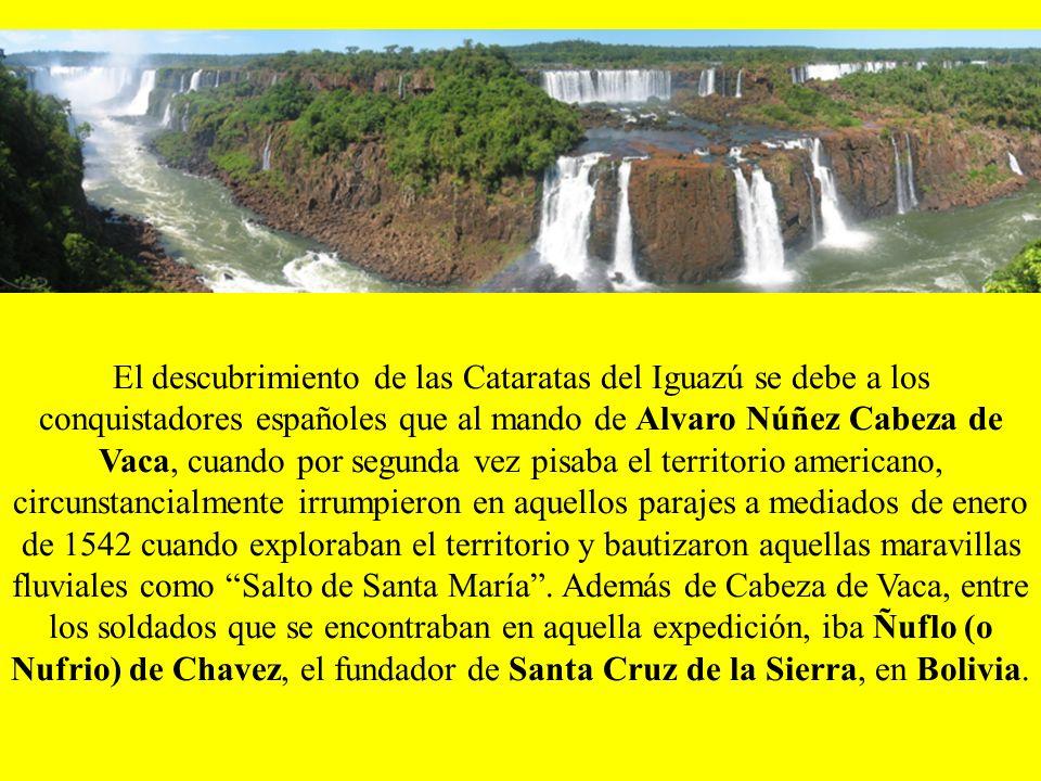 El descubrimiento de las Cataratas del Iguazú se debe a los conquistadores españoles que al mando de Alvaro Núñez Cabeza de Vaca, cuando por segunda vez pisaba el territorio americano, circunstancialmente irrumpieron en aquellos parajes a mediados de enero de 1542 cuando exploraban el territorio y bautizaron aquellas maravillas fluviales como Salto de Santa María .