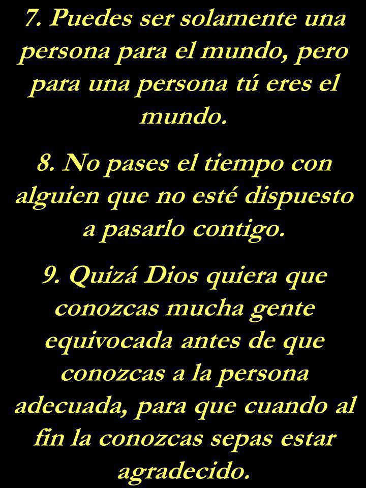7. Puedes ser solamente una persona para el mundo, pero para una persona tú eres el mundo.