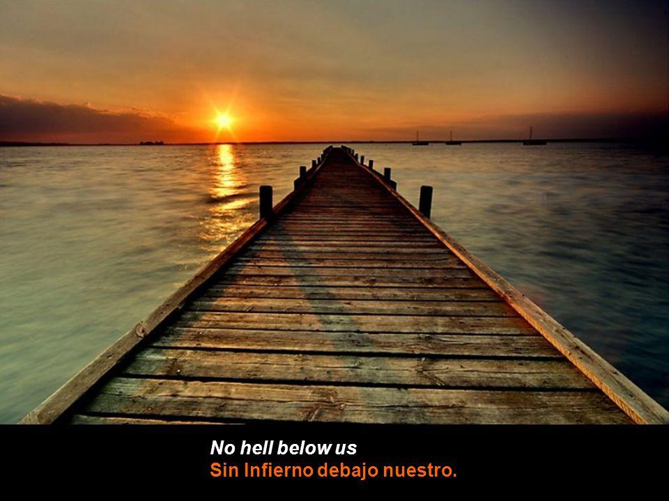 No hell below us Sin Infierno debajo nuestro.