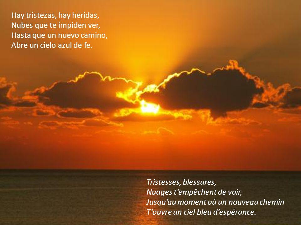 Hay tristezas, hay heridas, Nubes que te impiden ver, Hasta que un nuevo camino, Abre un cielo azul de fe.